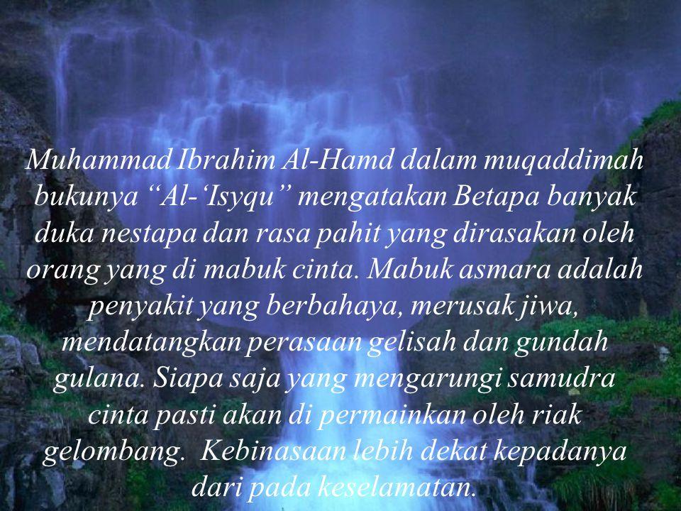 Muhammad Ibrahim Al-Hamd dalam muqaddimah bukunya Al-'Isyqu mengatakan Betapa banyak duka nestapa dan rasa pahit yang dirasakan oleh orang yang di mabuk cinta.