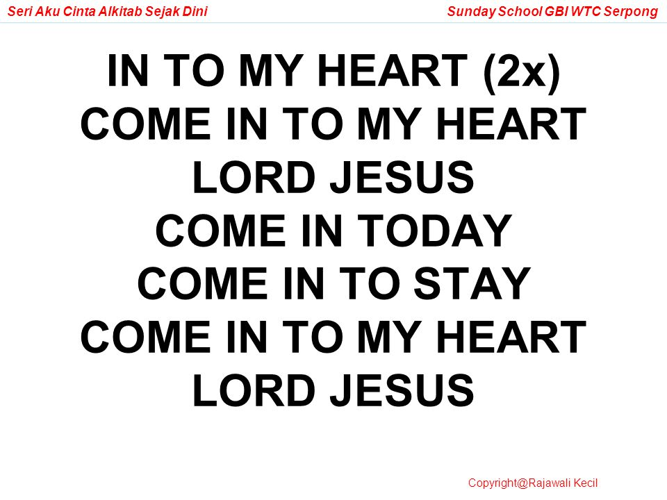 IN TO MY HEART (2x) COME IN TO MY HEART LORD JESUS COME IN TODAY COME IN TO STAY COME IN TO MY HEART LORD JESUS