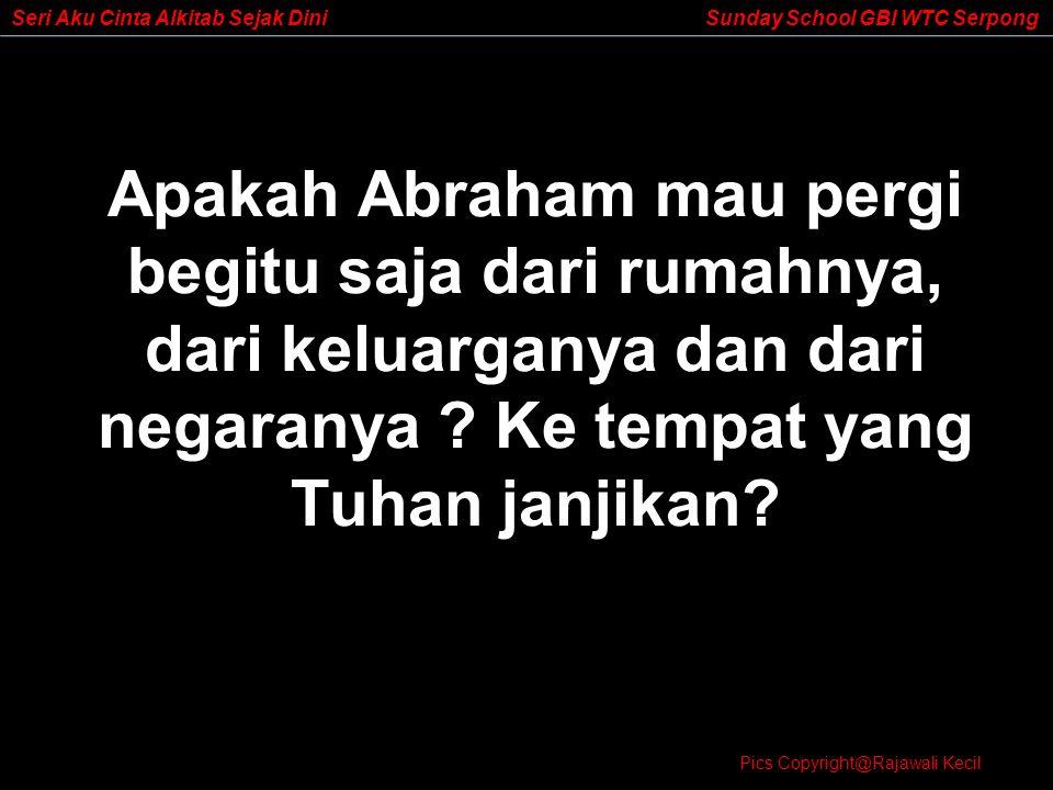 Apakah Abraham mau pergi begitu saja dari rumahnya, dari keluarganya dan dari negaranya Ke tempat yang Tuhan janjikan