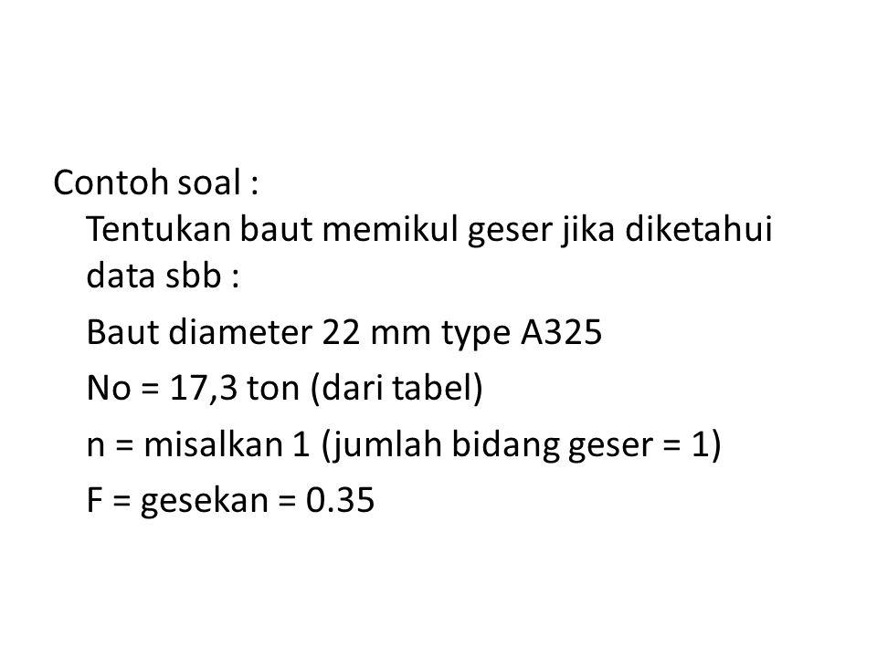 Contoh soal : Tentukan baut memikul geser jika diketahui data sbb : Baut diameter 22 mm type A325 No = 17,3 ton (dari tabel) n = misalkan 1 (jumlah bidang geser = 1) F = gesekan = 0.35