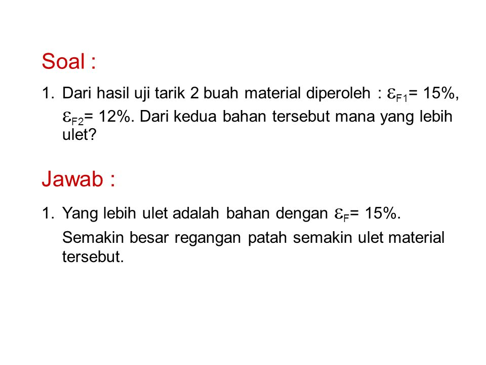 Soal : Dari hasil uji tarik 2 buah material diperoleh : eF1= 15%, eF2= 12%. Dari kedua bahan tersebut mana yang lebih ulet