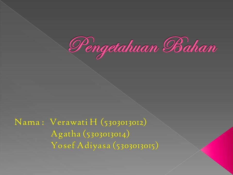 Pengetahuan Bahan Nama : Verawati H (5303013012) Agatha (5303013014)