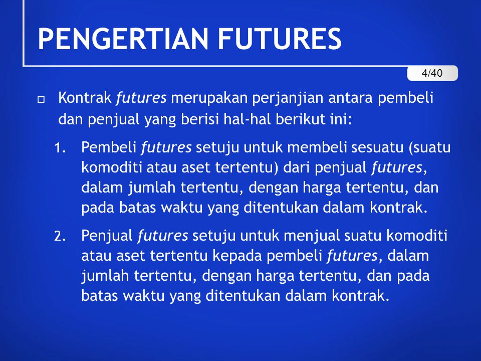 PENGERTIAN FUTURES 4/40. Kontrak futures merupakan perjanjian antara pembeli dan penjual yang berisi hal-hal berikut ini: