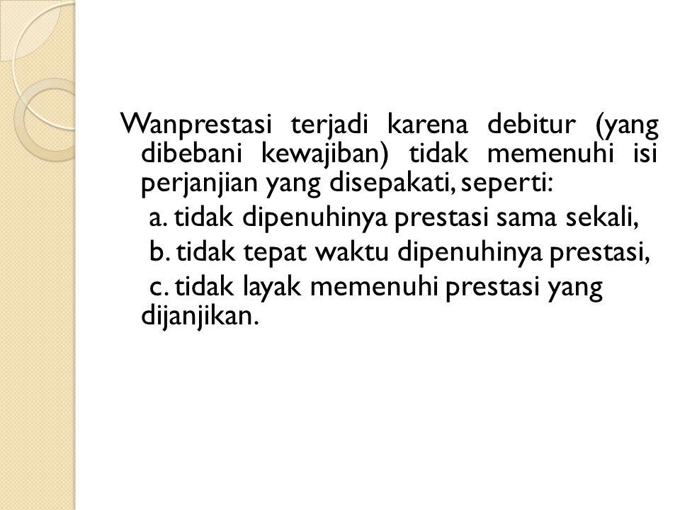 Wanprestasi terjadi karena debitur (yang dibebani kewajiban) tidak memenuhi isi perjanjian yang disepakati, seperti: