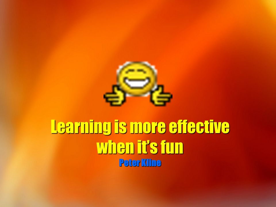 Learning is more effective when it's fun Peter Kline