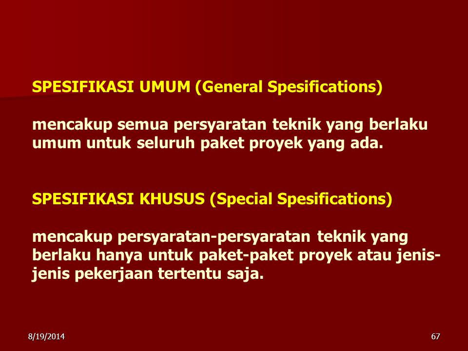 SPESIFIKASI UMUM (General Spesifications) mencakup semua persyaratan teknik yang berlaku umum untuk seluruh paket proyek yang ada. SPESIFIKASI KHUSUS (Special Spesifications) mencakup persyaratan-persyaratan teknik yang berlaku hanya untuk paket-paket proyek atau jenis-jenis pekerjaan tertentu saja.