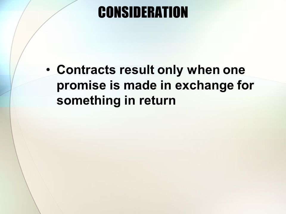 CONSIDERATION Contracts result only when one promise is made in exchange for something in return