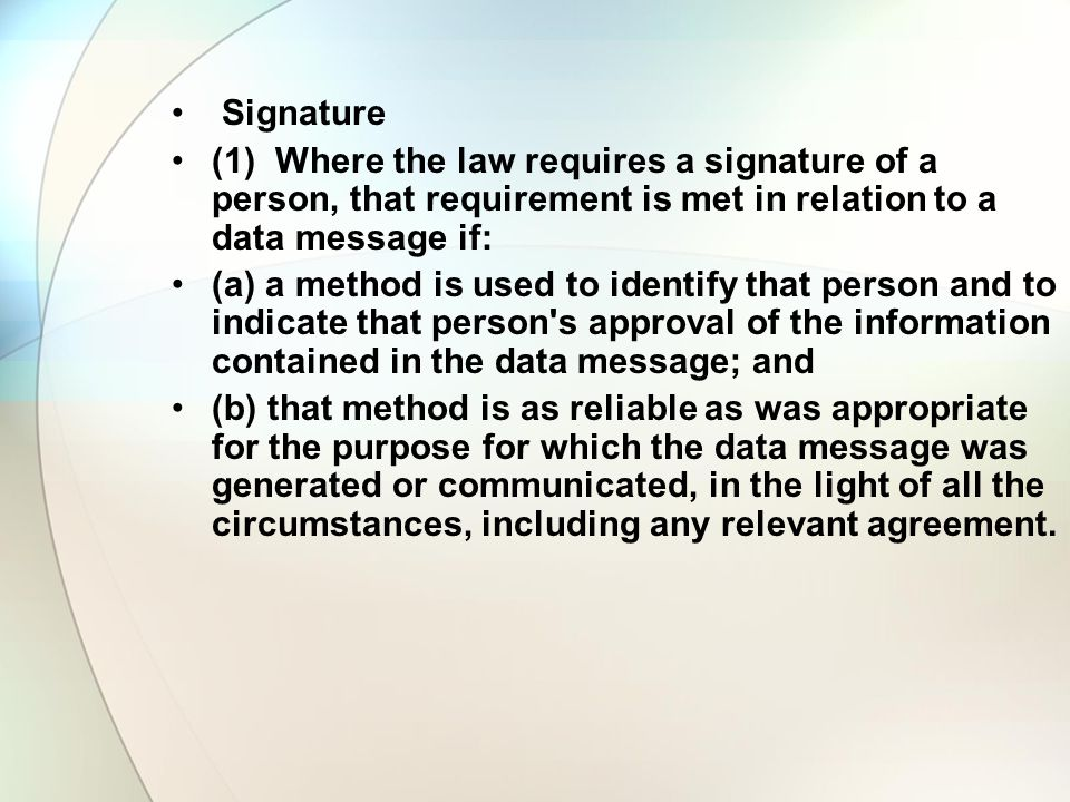 Signature (1) Where the law requires a signature of a person, that requirement is met in relation to a data message if: