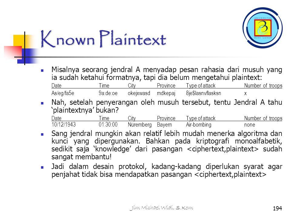 Known Plaintext Misalnya seorang jendral A menyadap pesan rahasia dari musuh yang ia sudah ketahui formatnya, tapi dia belum mengetahui plaintext: