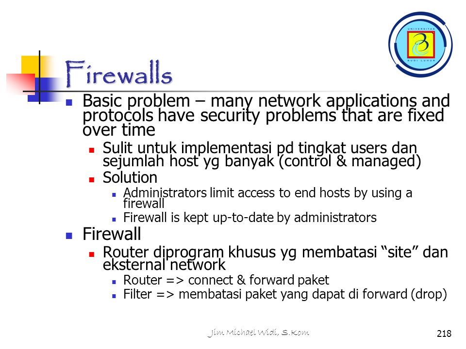 Firewalls Basic problem – many network applications and protocols have security problems that are fixed over time.