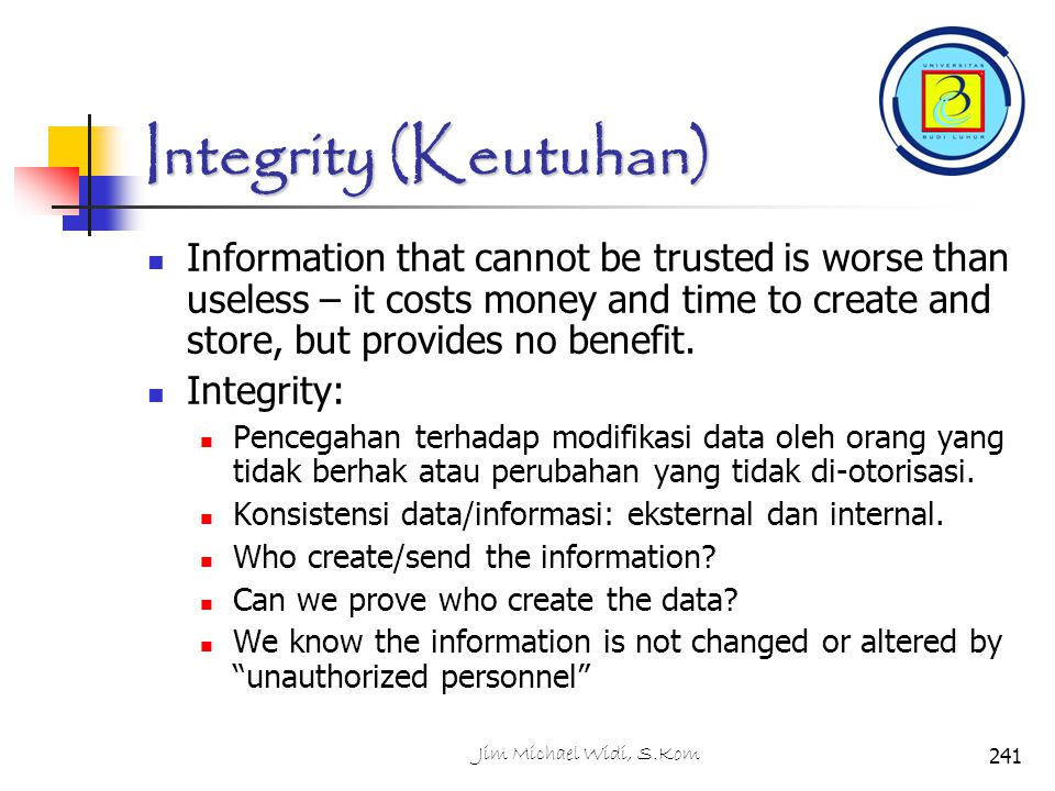 Integrity (Keutuhan) Information that cannot be trusted is worse than useless – it costs money and time to create and store, but provides no benefit.