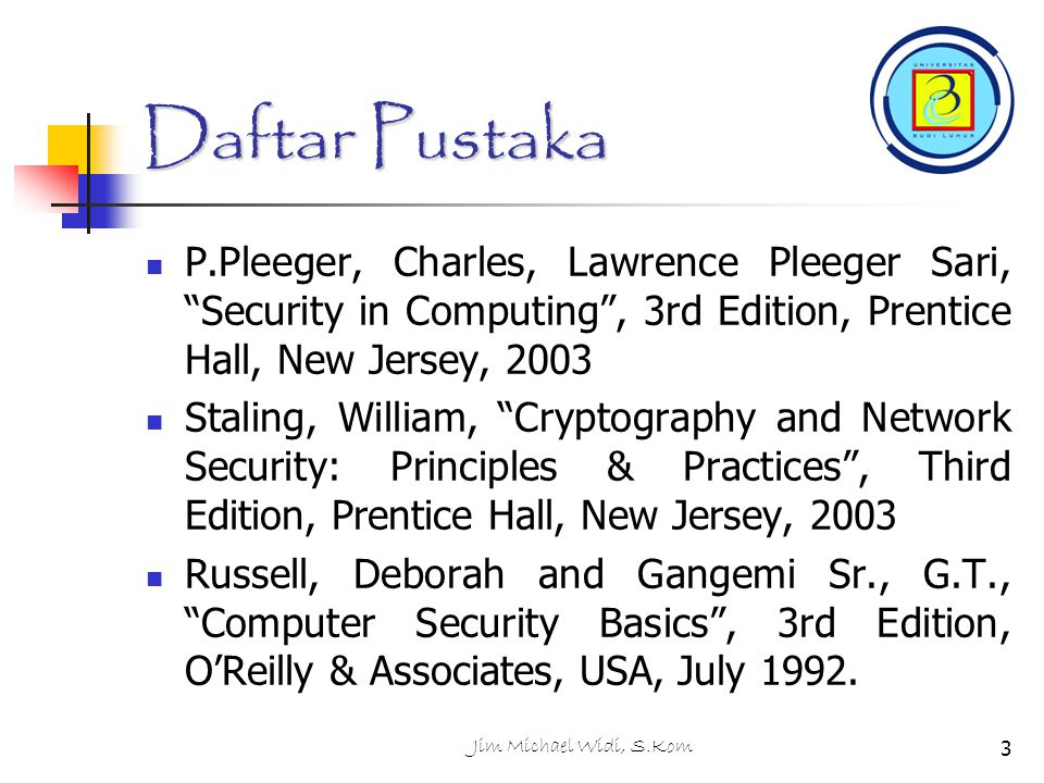 Daftar Pustaka P.Pleeger, Charles, Lawrence Pleeger Sari, Security in Computing , 3rd Edition, Prentice Hall, New Jersey, 2003.