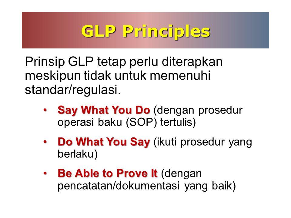 GLP Principles Prinsip GLP tetap perlu diterapkan meskipun tidak untuk memenuhi standar/regulasi.