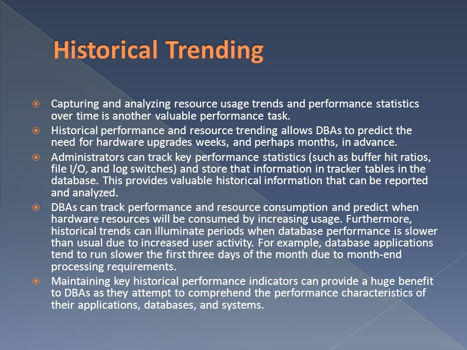 Historical Trending Capturing and analyzing resource usage trends and performance statistics over time is another valuable performance task.