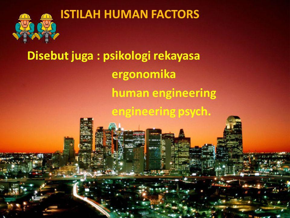 ISTILAH HUMAN FACTORS Disebut juga : psikologi rekayasa.