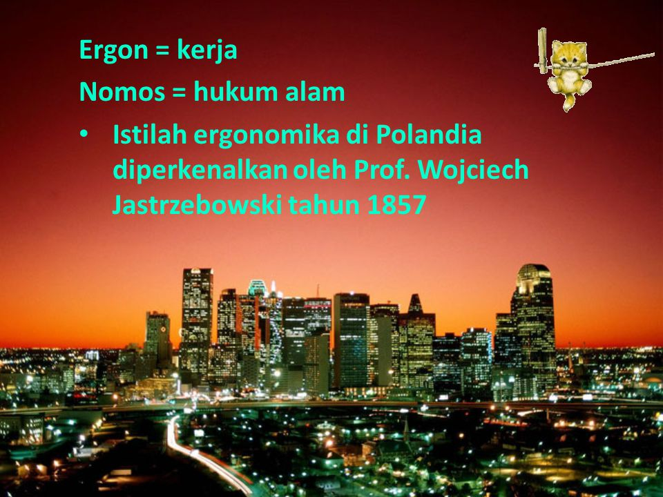 Ergon = kerja Nomos = hukum alam. Istilah ergonomika di Polandia diperkenalkan oleh Prof.