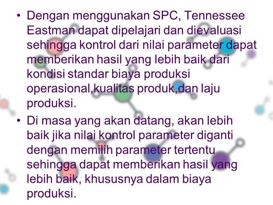 Dengan menggunakan SPC, Tennessee Eastman dapat dipelajari dan dievaluasi sehingga kontrol dari nilai parameter dapat memberikan hasil yang lebih baik dari kondisi standar biaya produksi operasional,kualitas produk,dan laju produksi.