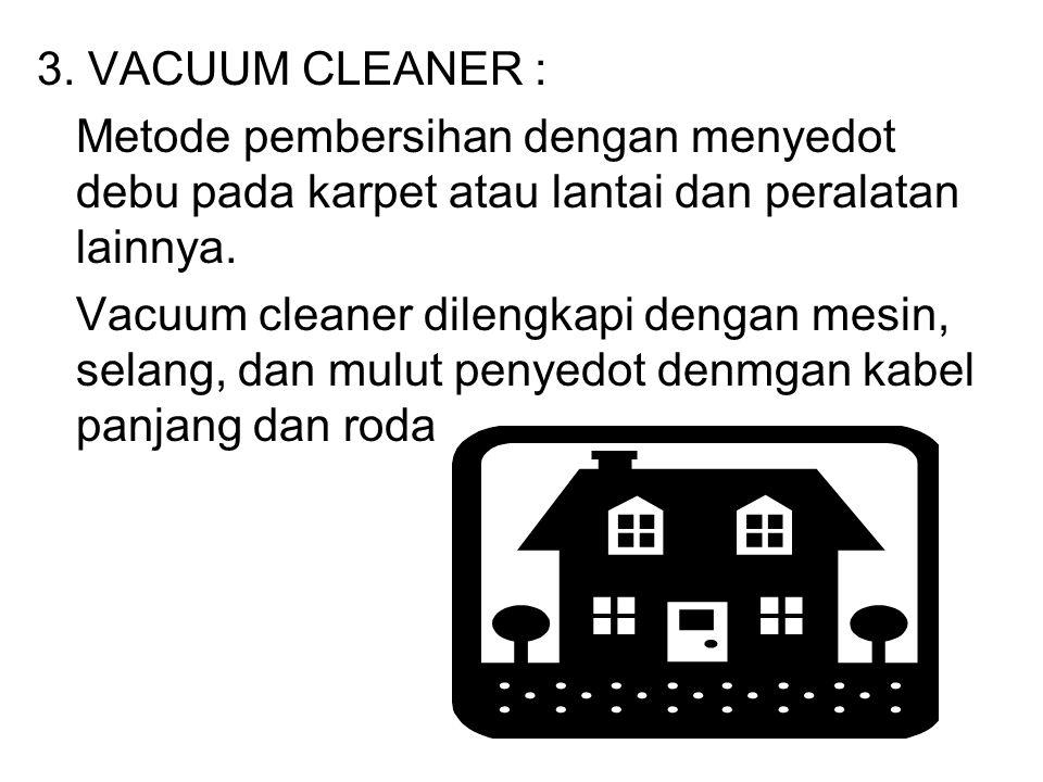 3. VACUUM CLEANER : Metode pembersihan dengan menyedot debu pada karpet atau lantai dan peralatan lainnya.