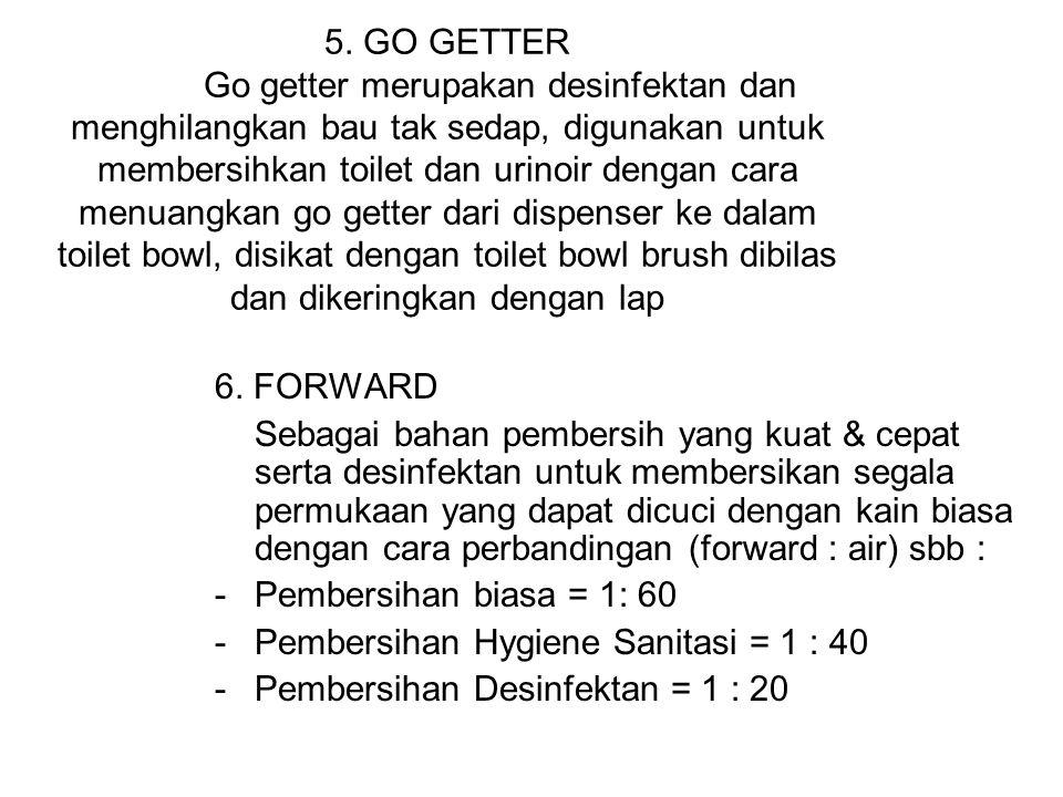 5. GO GETTER Go getter merupakan desinfektan dan menghilangkan bau tak sedap, digunakan untuk membersihkan toilet dan urinoir dengan cara menuangkan go getter dari dispenser ke dalam toilet bowl, disikat dengan toilet bowl brush dibilas dan dikeringkan dengan lap
