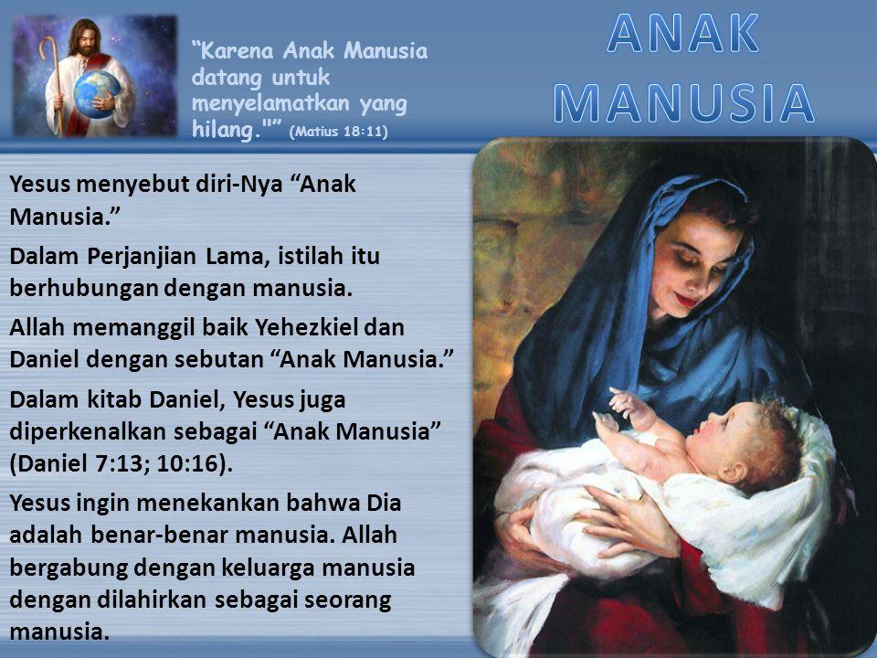 ANAK MANUSIA Yesus menyebut diri-Nya Anak Manusia.