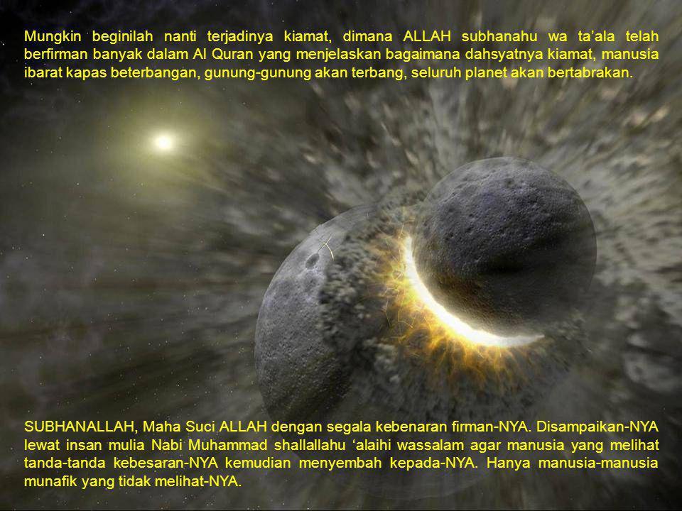 Mungkin beginilah nanti terjadinya kiamat, dimana ALLAH subhanahu wa ta'ala telah berfirman banyak dalam Al Quran yang menjelaskan bagaimana dahsyatnya kiamat, manusia ibarat kapas beterbangan, gunung-gunung akan terbang, seluruh planet akan bertabrakan.