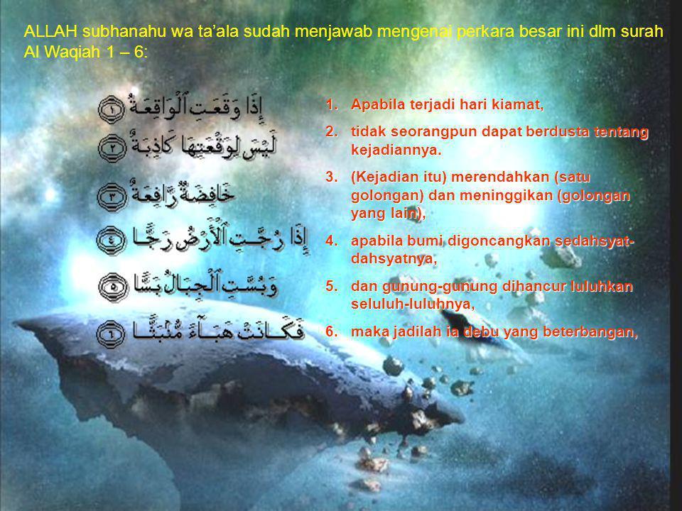 ALLAH subhanahu wa ta'ala sudah menjawab mengenai perkara besar ini dlm surah Al Waqiah 1 – 6: