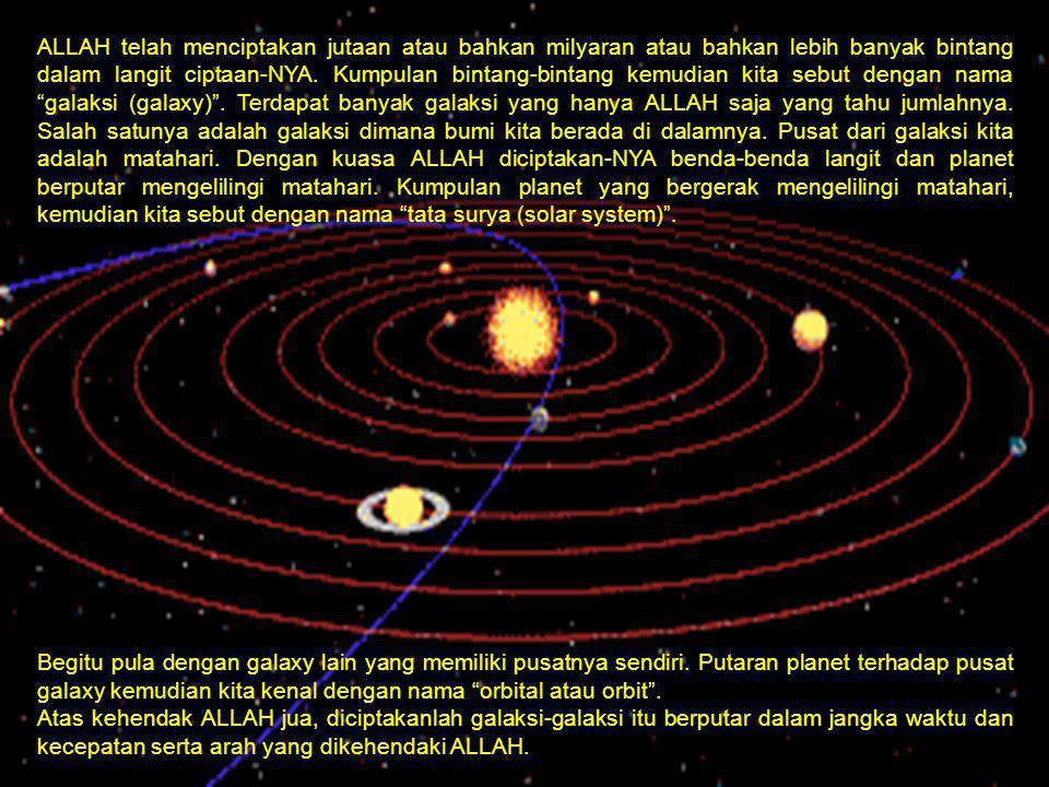 ALLAH telah menciptakan jutaan atau bahkan milyaran atau bahkan lebih banyak bintang dalam langit ciptaan-NYA. Kumpulan bintang-bintang kemudian kita sebut dengan nama galaksi (galaxy) . Terdapat banyak galaksi yang hanya ALLAH saja yang tahu jumlahnya. Salah satunya adalah galaksi dimana bumi kita berada di dalamnya. Pusat dari galaksi kita adalah matahari. Dengan kuasa ALLAH diciptakan-NYA benda-benda langit dan planet berputar mengelilingi matahari. Kumpulan planet yang bergerak mengelilingi matahari, kemudian kita sebut dengan nama tata surya (solar system) .