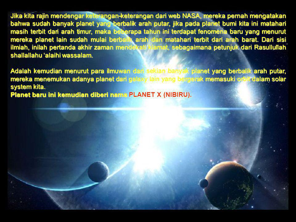 Jika kita rajin mendengar keterangan-keterangan dari web NASA, mereka pernah mengatakan bahwa sudah banyak planet yang berbalik arah putar, jika pada planet bumi kita ini matahari masih terbit dari arah timur, maka beberapa tahun ini terdapat fenomena baru yang menurut mereka planet lain sudah mulai berbalik arah dan matahari terbit dari arah barat. Dari sisi ilmiah, inilah pertanda akhir zaman mendekati kiamat, sebagaimana petunjuk dari Rasullullah shallallahu 'alaihi wassalam.