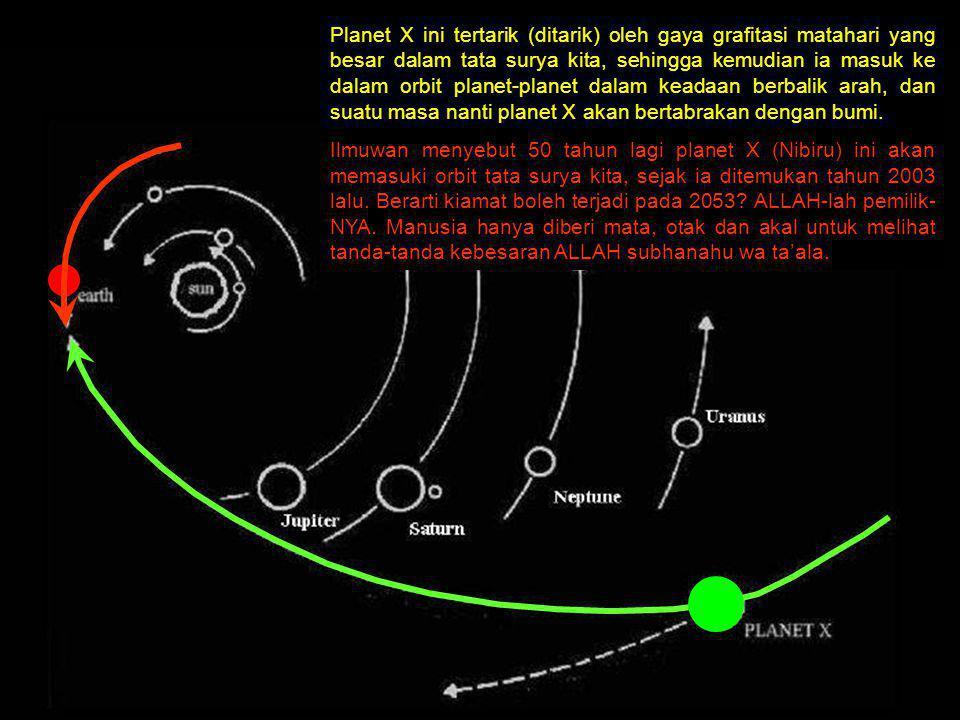 Planet X ini tertarik (ditarik) oleh gaya grafitasi matahari yang besar dalam tata surya kita, sehingga kemudian ia masuk ke dalam orbit planet-planet dalam keadaan berbalik arah, dan suatu masa nanti planet X akan bertabrakan dengan bumi.