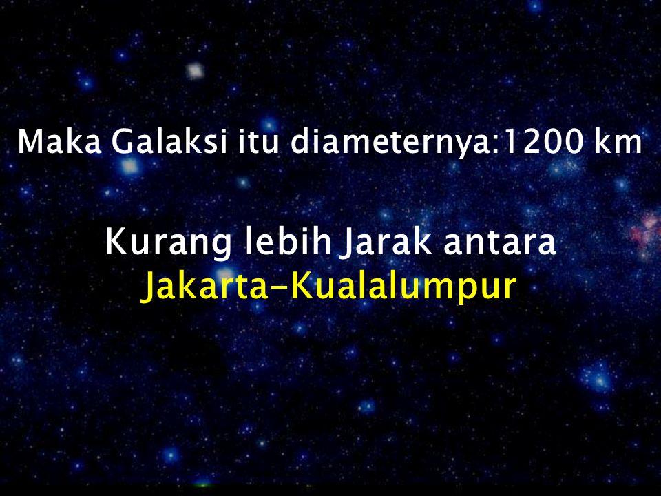 Maka Galaksi itu diameternya:1200 km Kurang lebih Jarak antara
