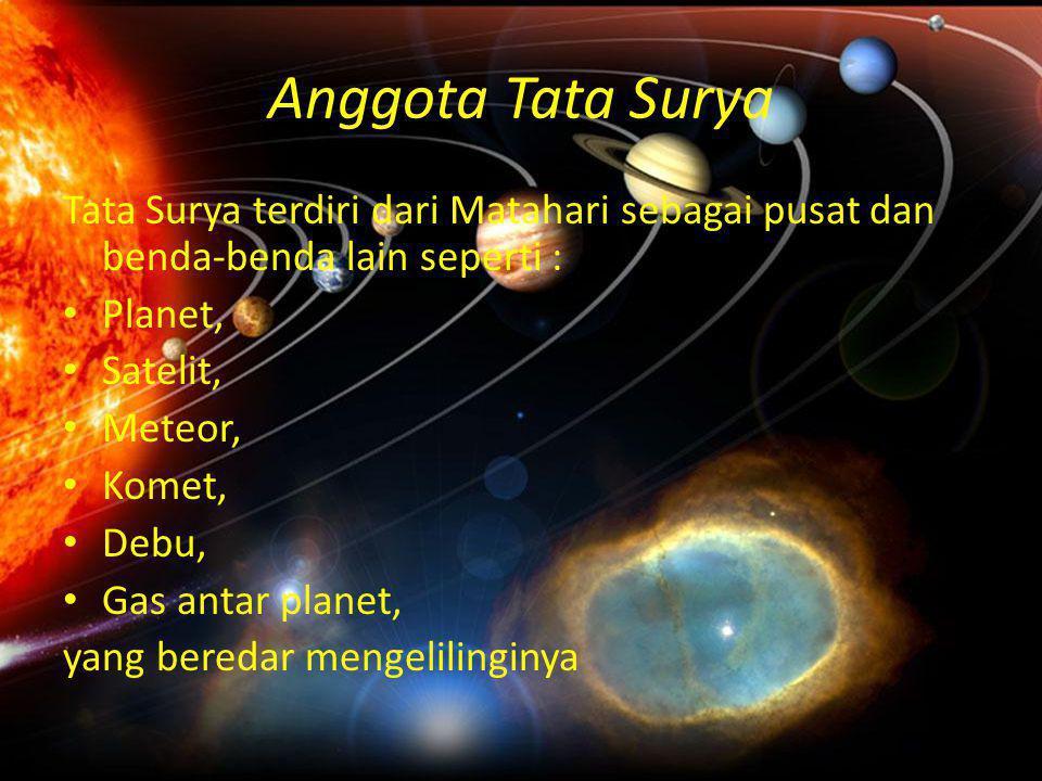 Anggota Tata Surya Tata Surya terdiri dari Matahari sebagai pusat dan benda-benda lain seperti : Planet,