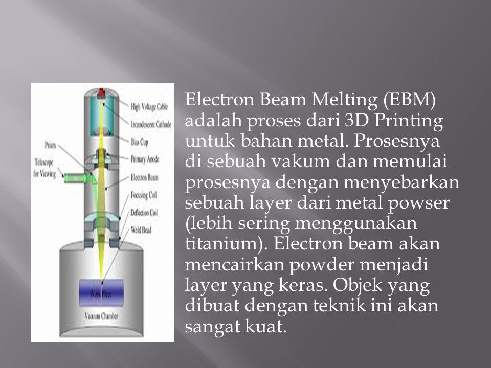 Electron Beam Melting (EBM) adalah proses dari 3D Printing untuk bahan metal.