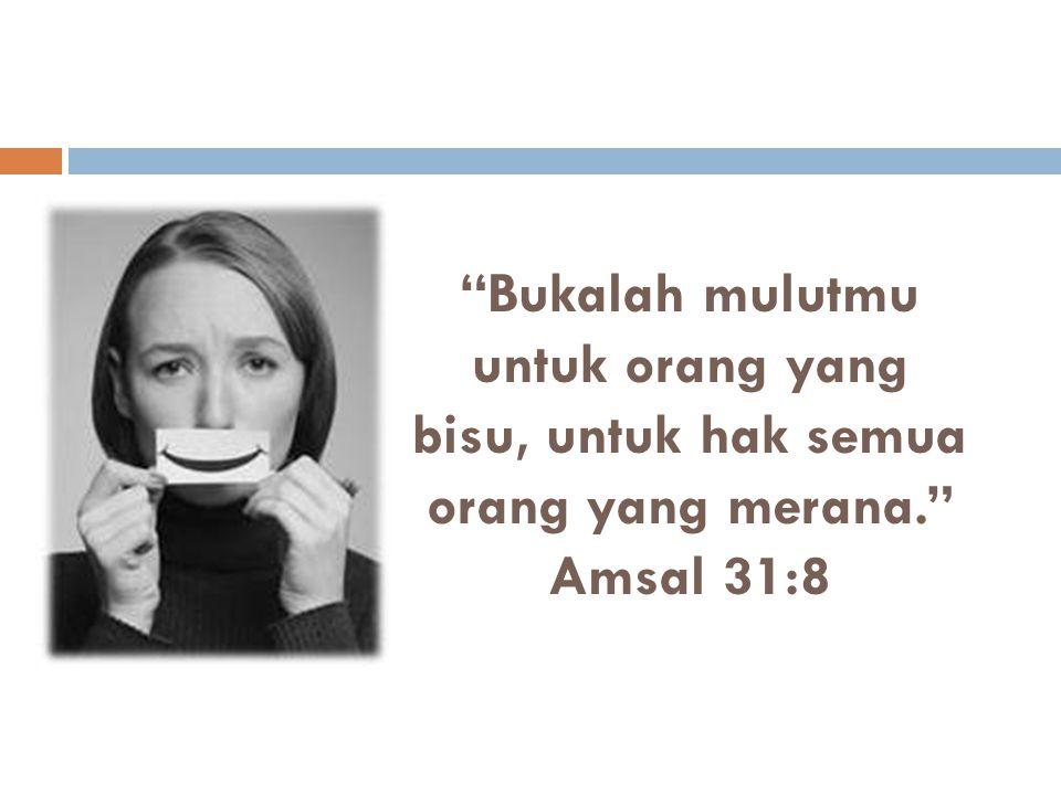 Bukalah mulutmu untuk orang yang bisu, untuk hak semua orang yang merana. Amsal 31:8