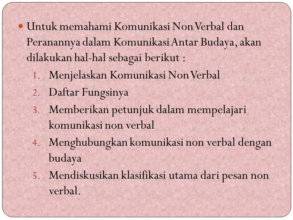 Untuk memahami Komunikasi Non Verbal dan Peranannya dalam Komunikasi Antar Budaya, akan dilakukan hal-hal sebagai berikut :