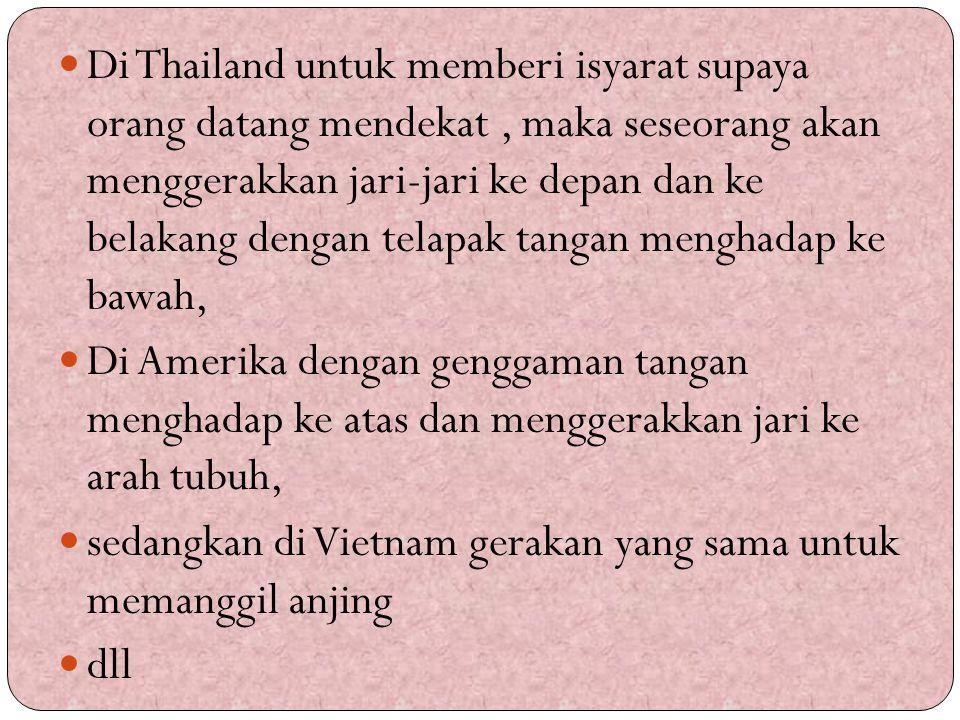 Di Thailand untuk memberi isyarat supaya orang datang mendekat , maka seseorang akan menggerakkan jari-jari ke depan dan ke belakang dengan telapak tangan menghadap ke bawah,
