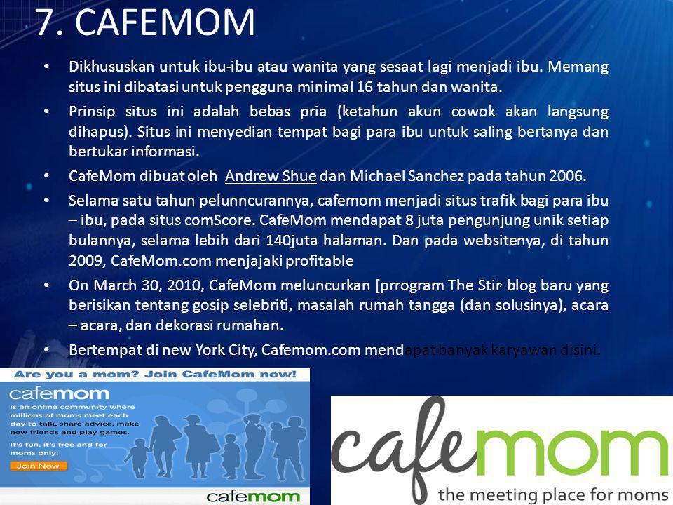 7. CAFEMOM Dikhususkan untuk ibu-ibu atau wanita yang sesaat lagi menjadi ibu. Memang situs ini dibatasi untuk pengguna minimal 16 tahun dan wanita.
