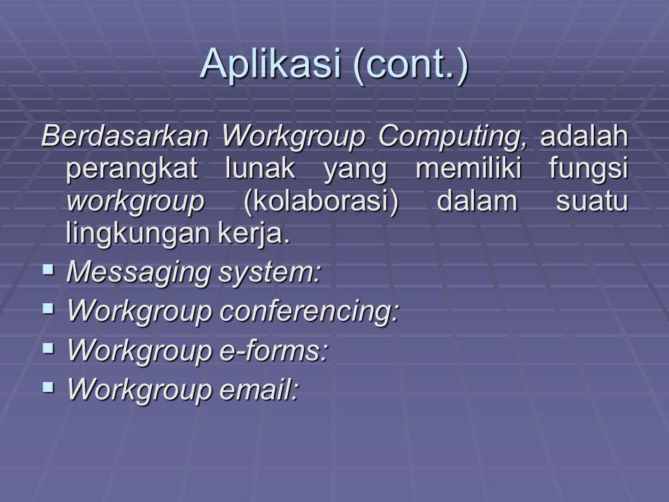 Aplikasi (cont.) Berdasarkan Workgroup Computing, adalah perangkat lunak yang memiliki fungsi workgroup (kolaborasi) dalam suatu lingkungan kerja.