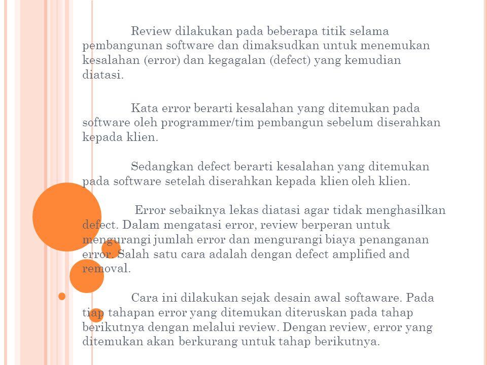 Review dilakukan pada beberapa titik selama pembangunan software dan dimaksudkan untuk menemukan kesalahan (error) dan kegagalan (defect) yang kemudian diatasi.