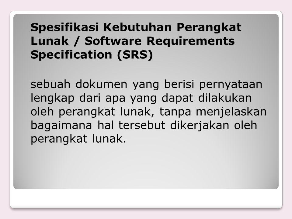 Spesifikasi Kebutuhan Perangkat Lunak / Software Requirements Specification (SRS) sebuah dokumen yang berisi pernyataan lengkap dari apa yang dapat dilakukan oleh perangkat lunak, tanpa menjelaskan bagaimana hal tersebut dikerjakan oleh perangkat lunak.