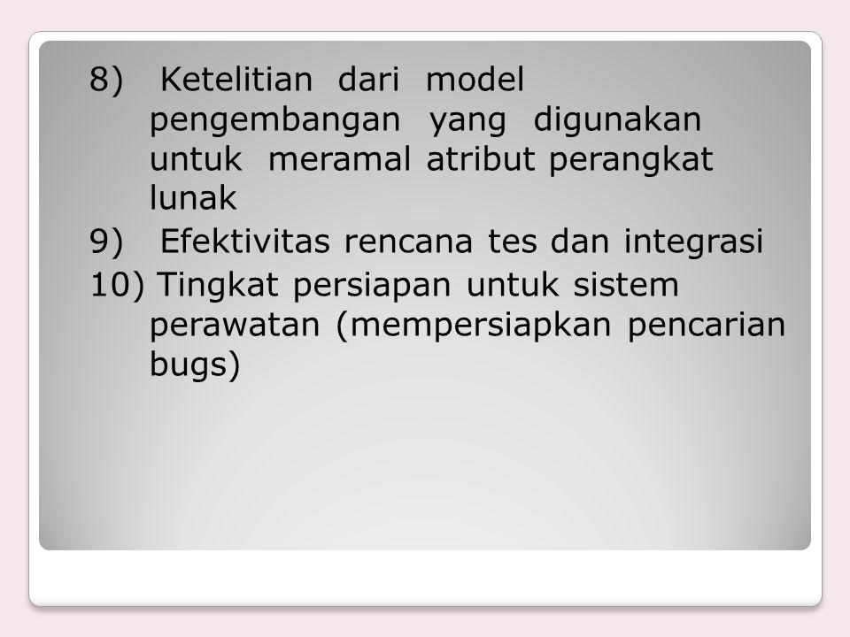 8) Ketelitian dari model pengembangan yang digunakan untuk meramal atribut perangkat lunak 9) Efektivitas rencana tes dan integrasi 10) Tingkat persiapan untuk sistem perawatan (mempersiapkan pencarian bugs)