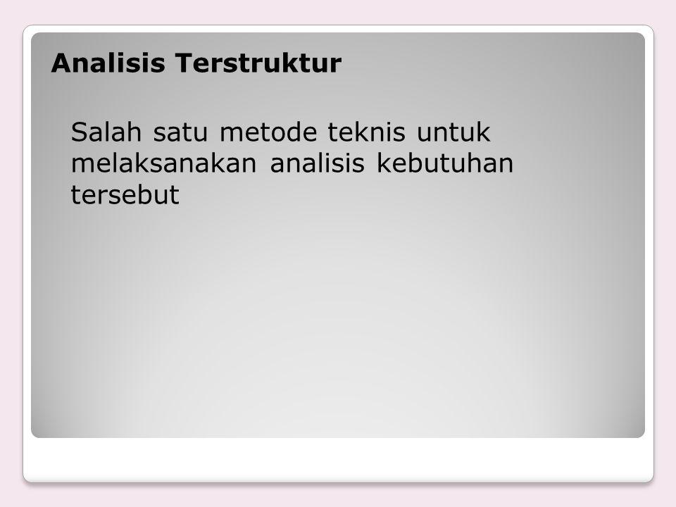 Analisis Terstruktur Salah satu metode teknis untuk melaksanakan analisis kebutuhan tersebut