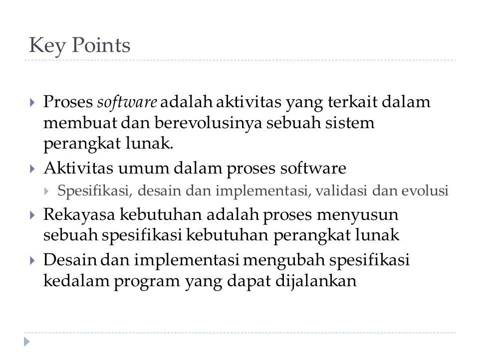 Key Points Proses software adalah aktivitas yang terkait dalam membuat dan berevolusinya sebuah sistem perangkat lunak.