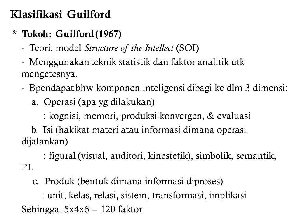 Klasifikasi Guilford * Tokoh: Guilford (1967) - Teori: model Structure of the Intellect (SOI)