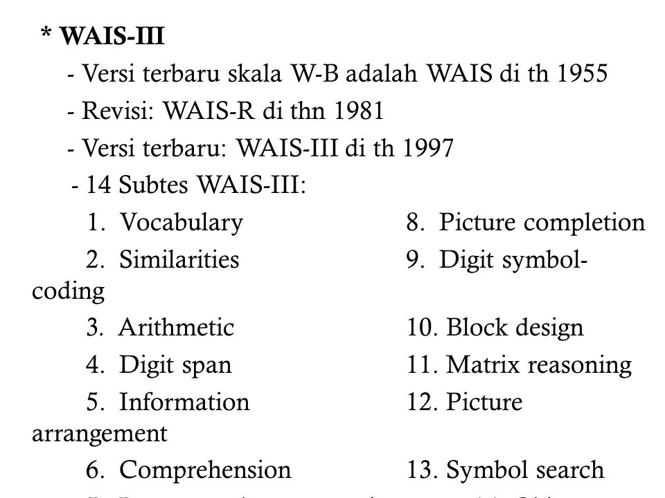 * WAIS-III - Versi terbaru skala W-B adalah WAIS di th 1955 - Revisi: WAIS-R di thn 1981 - Versi terbaru: WAIS-III di th 1997 - 14 Subtes WAIS-III: 1.