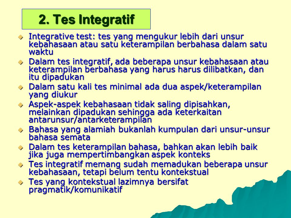 2. Tes Integratif Integrative test: tes yang mengukur lebih dari unsur kebahasaan atau satu keterampilan berbahasa dalam satu waktu.