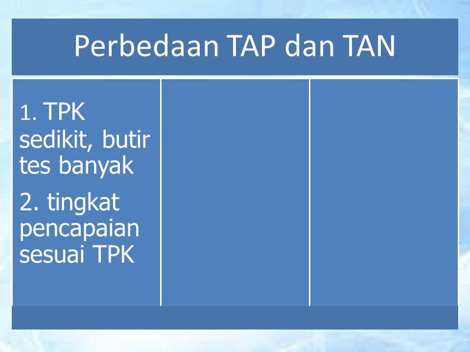 Perbedaan TAP dan TAN 2. tingkat pencapaian sesuai TPK 1. TPK sedikit, butir tes banyak
