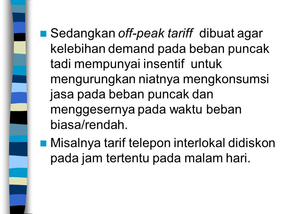 Sedangkan off-peak tariff dibuat agar kelebihan demand pada beban puncak tadi mempunyai insentif untuk mengurungkan niatnya mengkonsumsi jasa pada beban puncak dan menggesernya pada waktu beban biasa/rendah.