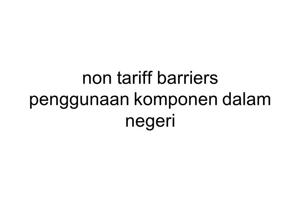 non tariff barriers penggunaan komponen dalam negeri