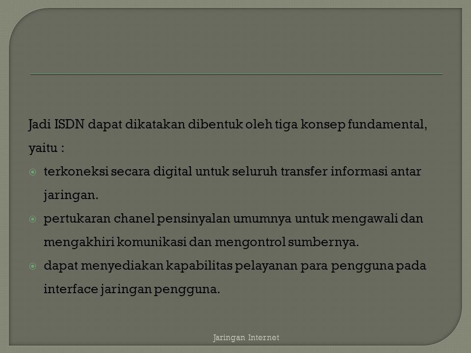 Jadi ISDN dapat dikatakan dibentuk oleh tiga konsep fundamental, yaitu :