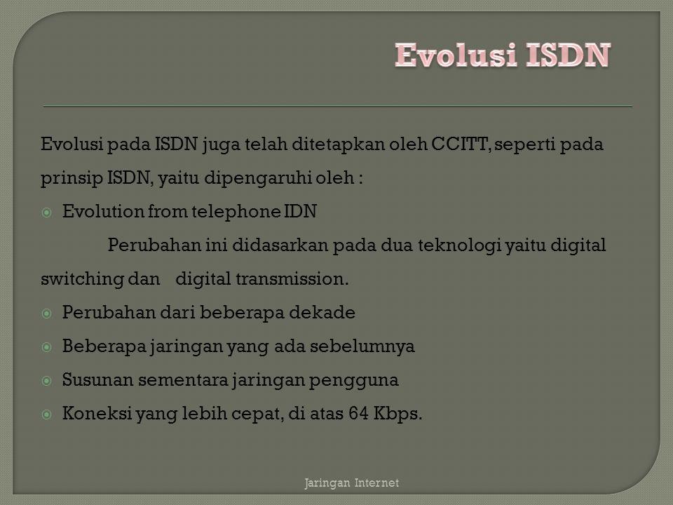 Evolusi ISDN Evolusi pada ISDN juga telah ditetapkan oleh CCITT, seperti pada prinsip ISDN, yaitu dipengaruhi oleh :